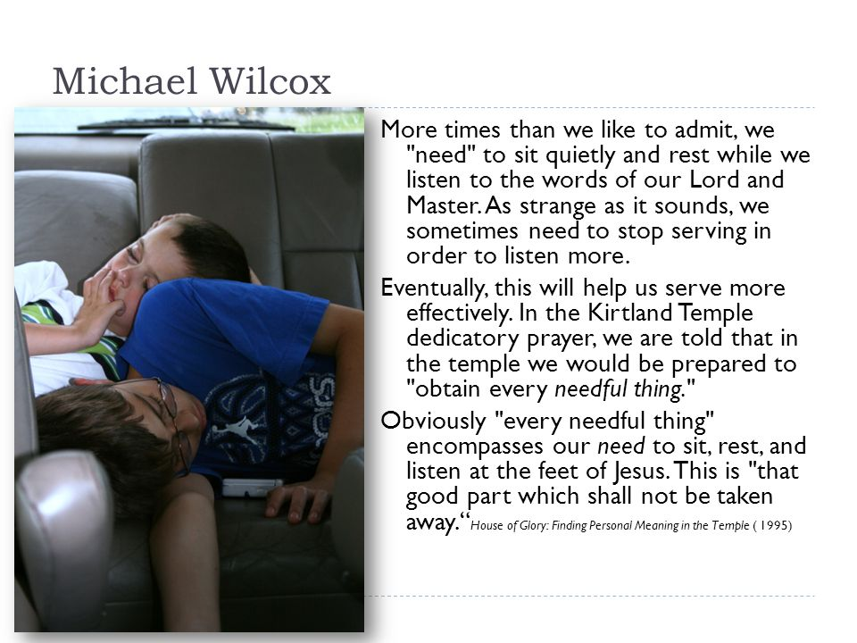 Michael Wilcox More times than we like to admit, we need to sit quietly and rest while we listen to the words of our Lord and Master.