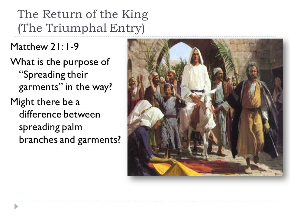 "The Return of the King (The Triumphal Entry) Matthew 21: 1-9 What is the purpose of ""Spreading their garments"" in the way? Might there be a difference"