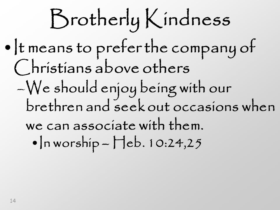 14 Brotherly Kindness It means to prefer the company of Christians above others –We should enjoy being with our brethren and seek out occasions when we can associate with them.