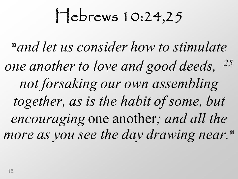 15 Hebrews 10:24,25 and let us consider how to stimulate one another to love and good deeds, 25 not forsaking our own assembling together, as is the habit of some, but encouraging one another; and all the more as you see the day drawing near.