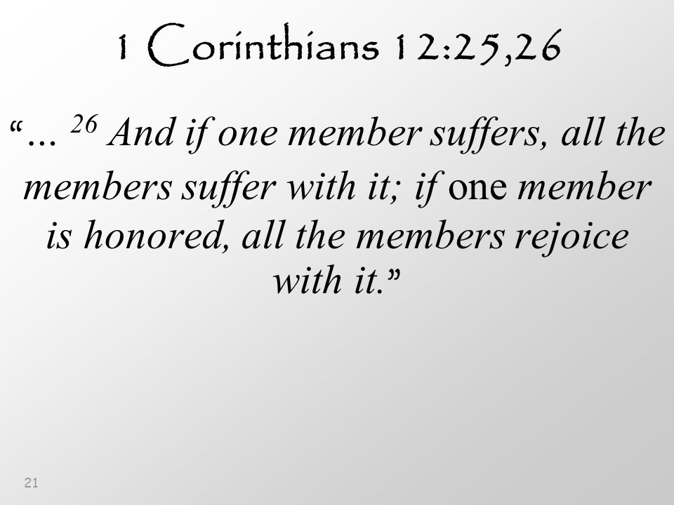 21 1 Corinthians 12:25,26 … 26 And if one member suffers, all the members suffer with it; if one member is honored, all the members rejoice with it.
