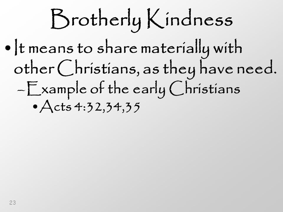 23 Brotherly Kindness It means to share materially with other Christians, as they have need.