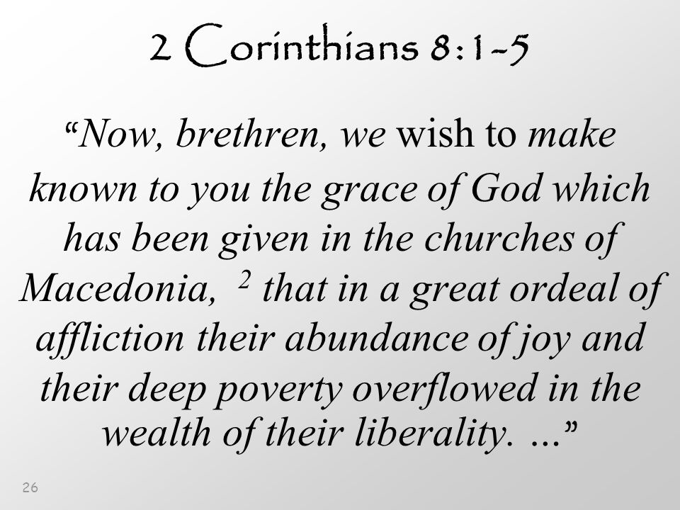 26 2 Corinthians 8:1-5 Now, brethren, we wish to make known to you the grace of God which has been given in the churches of Macedonia, 2 that in a great ordeal of affliction their abundance of joy and their deep poverty overflowed in the wealth of their liberality.