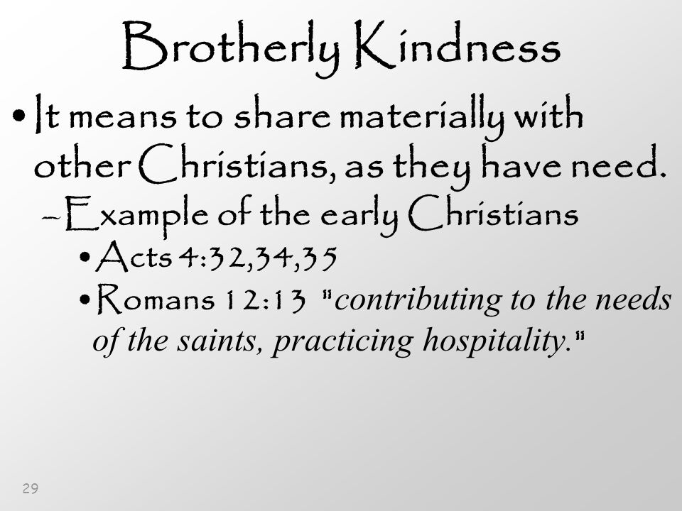 29 Brotherly Kindness It means to share materially with other Christians, as they have need.