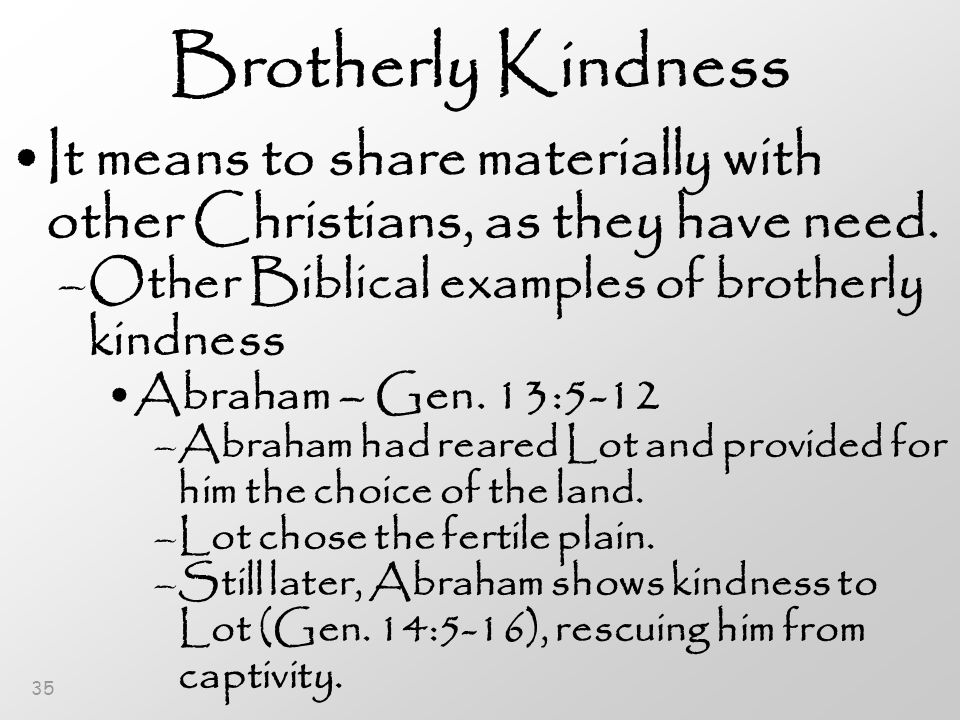 35 Brotherly Kindness It means to share materially with other Christians, as they have need.