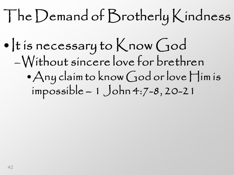 42 The Demand of Brotherly Kindness It is necessary to Know God –Without sincere love for brethren Any claim to know God or love Him is impossible – 1 John 4:7-8, 20-21