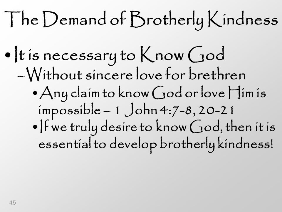 45 The Demand of Brotherly Kindness It is necessary to Know God –Without sincere love for brethren Any claim to know God or love Him is impossible – 1 John 4:7-8, 20-21 If we truly desire to know God, then it is essential to develop brotherly kindness!