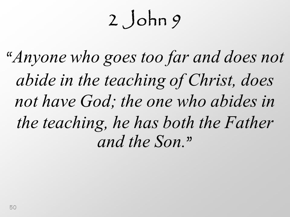 50 2 John 9 Anyone who goes too far and does not abide in the teaching of Christ, does not have God; the one who abides in the teaching, he has both the Father and the Son.