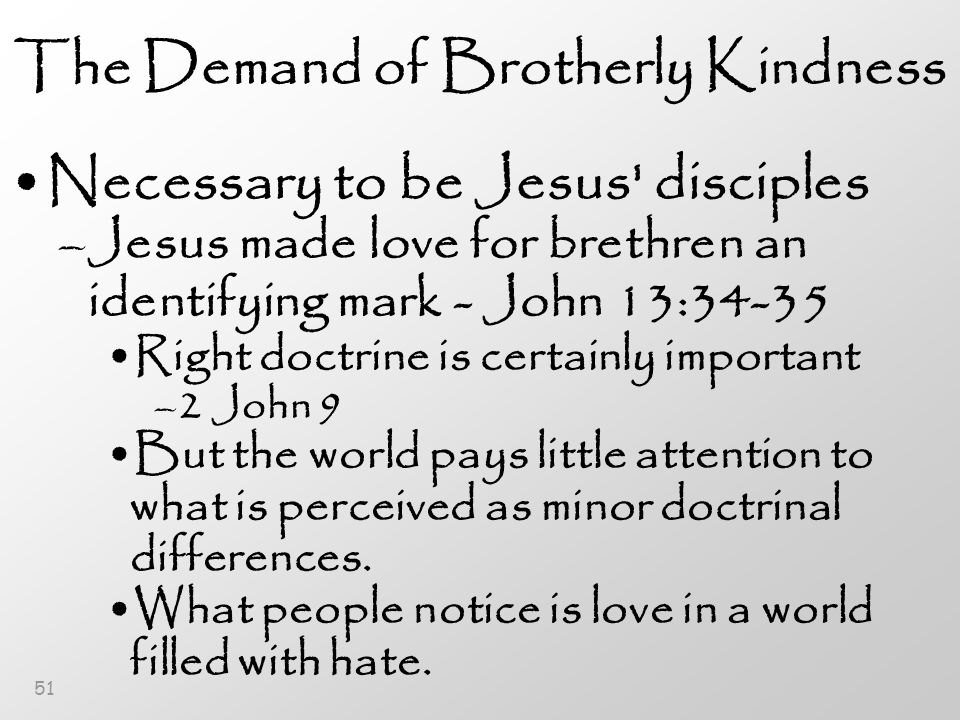 51 The Demand of Brotherly Kindness Necessary to be Jesus disciples –Jesus made love for brethren an identifying mark - John 13:34-35 Right doctrine is certainly important –2 John 9 But the world pays little attention to what is perceived as minor doctrinal differences.