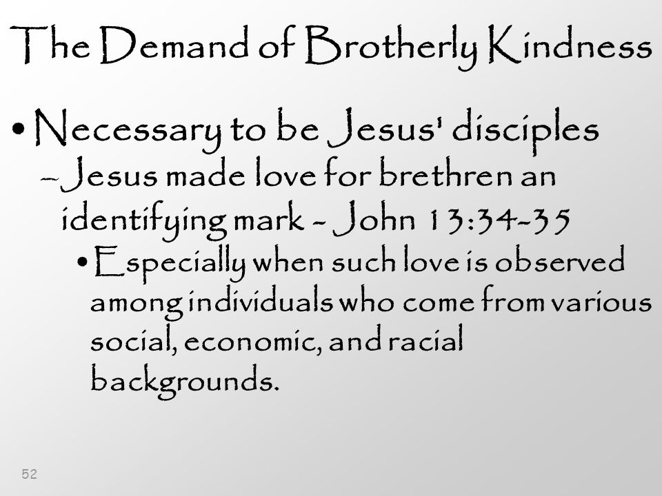 52 The Demand of Brotherly Kindness Necessary to be Jesus disciples –Jesus made love for brethren an identifying mark - John 13:34-35 Especially when such love is observed among individuals who come from various social, economic, and racial backgrounds.