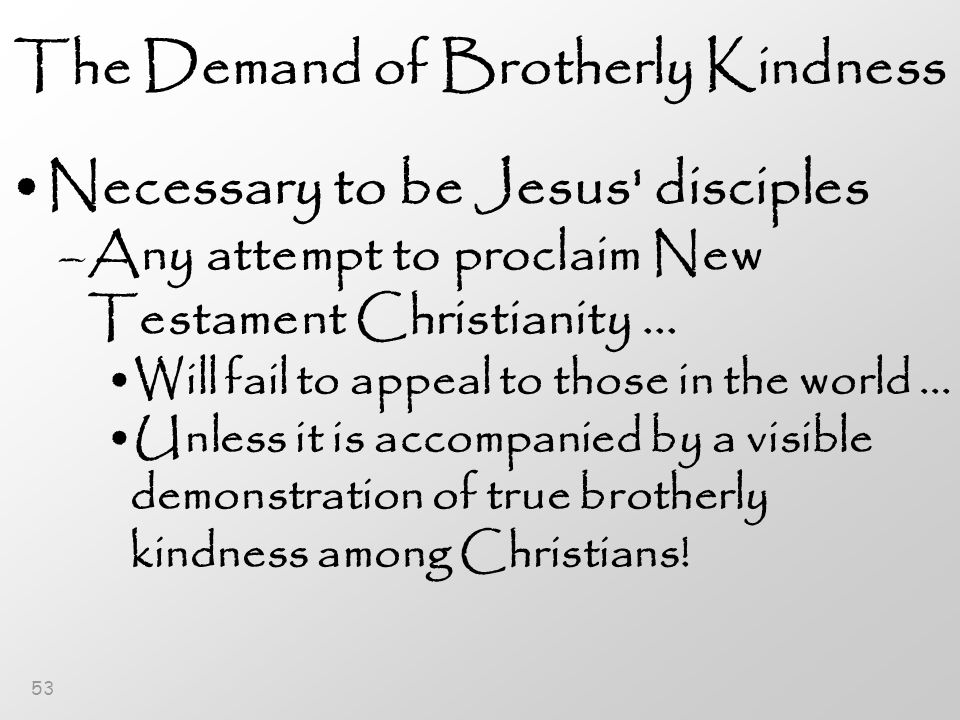 53 The Demand of Brotherly Kindness Necessary to be Jesus disciples –Any attempt to proclaim New Testament Christianity...