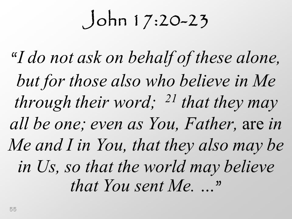55 John 17:20-23 I do not ask on behalf of these alone, but for those also who believe in Me through their word; 21 that they may all be one; even as You, Father, are in Me and I in You, that they also may be in Us, so that the world may believe that You sent Me.