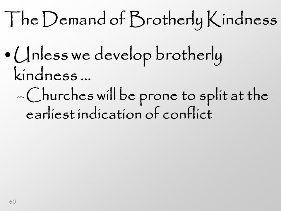 60 The Demand of Brotherly Kindness Unless we develop brotherly kindness … –Churches will be prone to split at the earliest indication of conflict