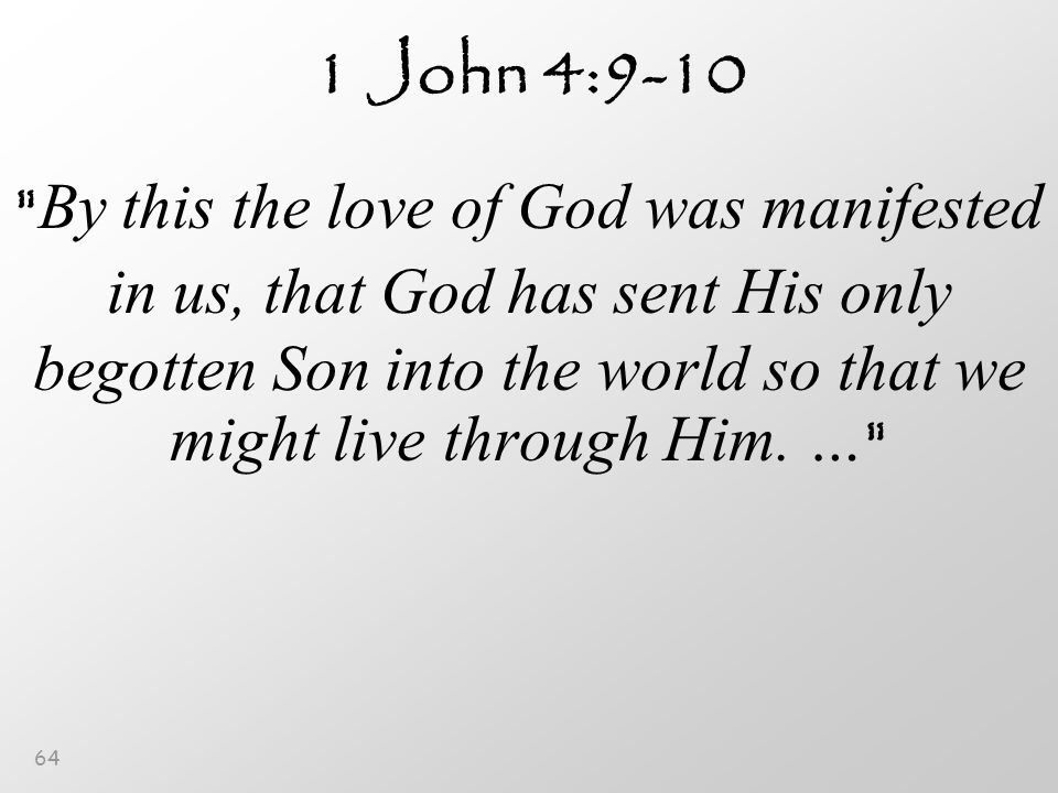 64 1 John 4:9-10 By this the love of God was manifested in us, that God has sent His only begotten Son into the world so that we might live through Him.