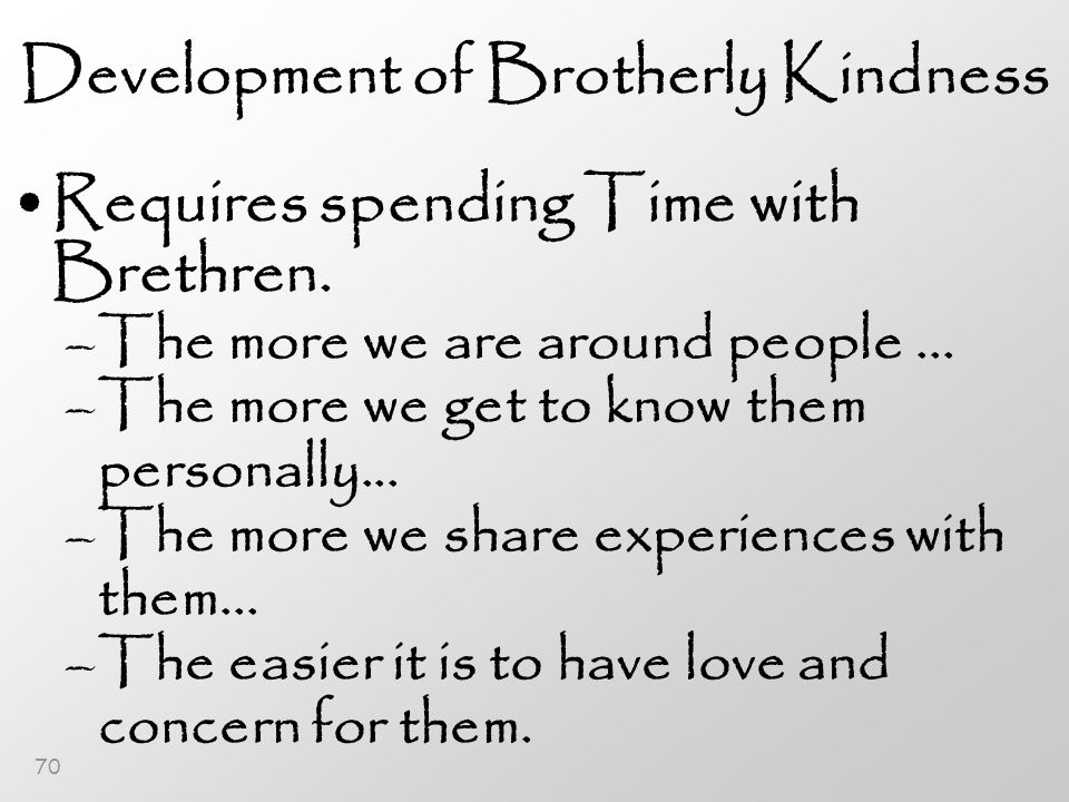 70 Development of Brotherly Kindness Requires spending Time with Brethren.