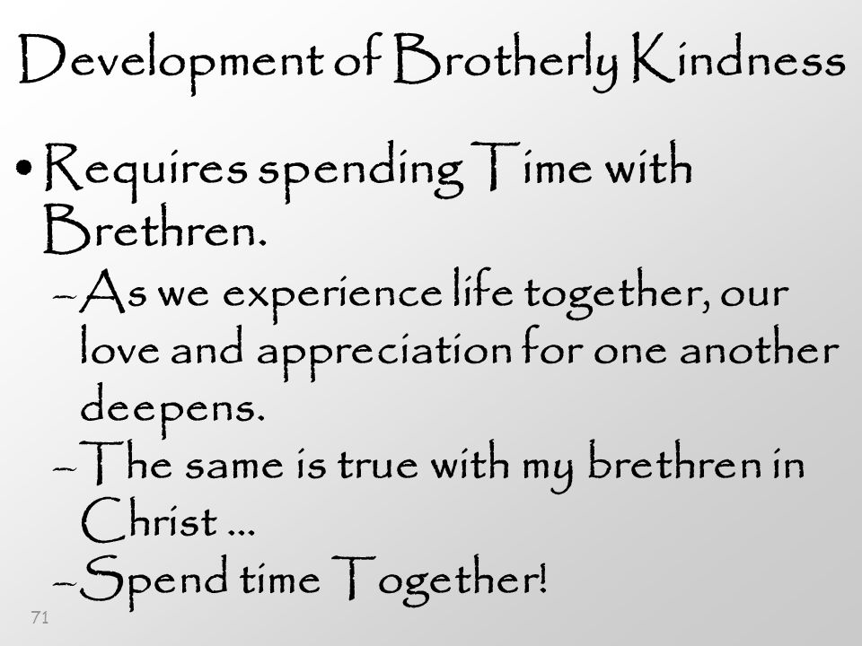 71 Development of Brotherly Kindness Requires spending Time with Brethren.