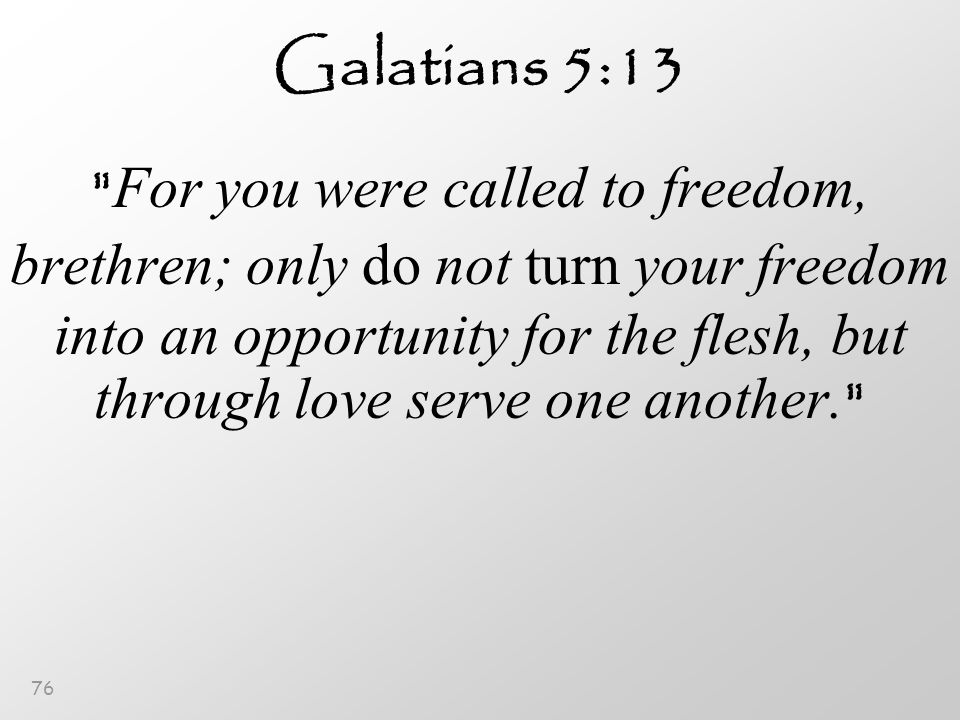 76 Galatians 5:13 For you were called to freedom, brethren; only do not turn your freedom into an opportunity for the flesh, but through love serve one another.