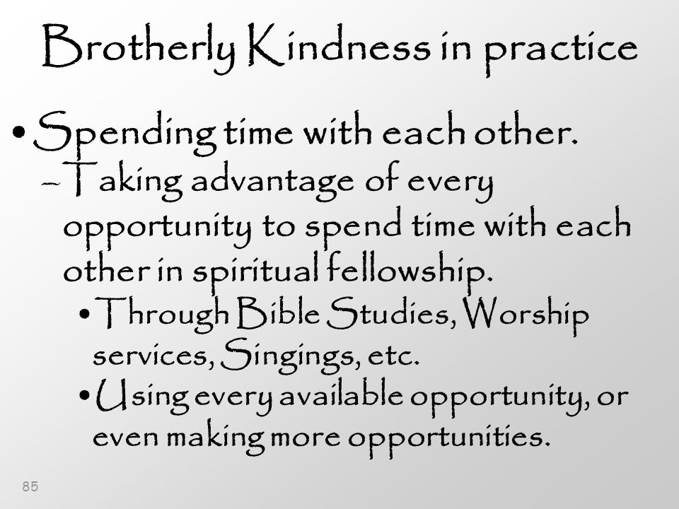85 Brotherly Kindness in practice Spending time with each other.