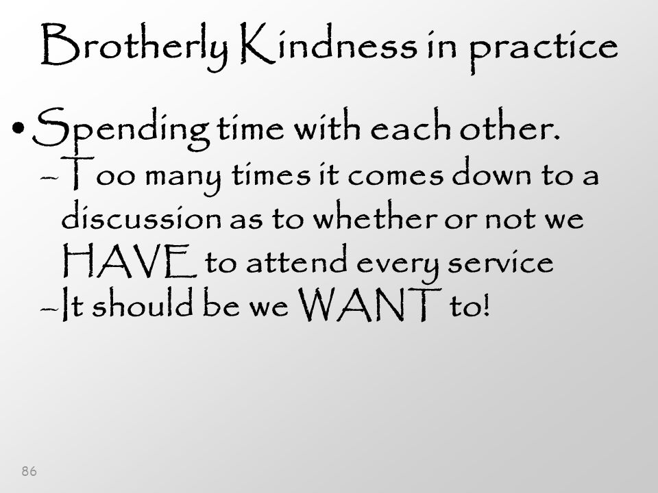 86 Brotherly Kindness in practice Spending time with each other.