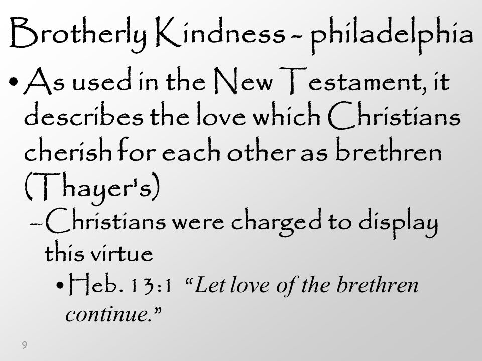 9 Brotherly Kindness - philadelphia As used in the New Testament, it describes the love which Christians cherish for each other as brethren (Thayer s) –Christians were charged to display this virtue Heb.