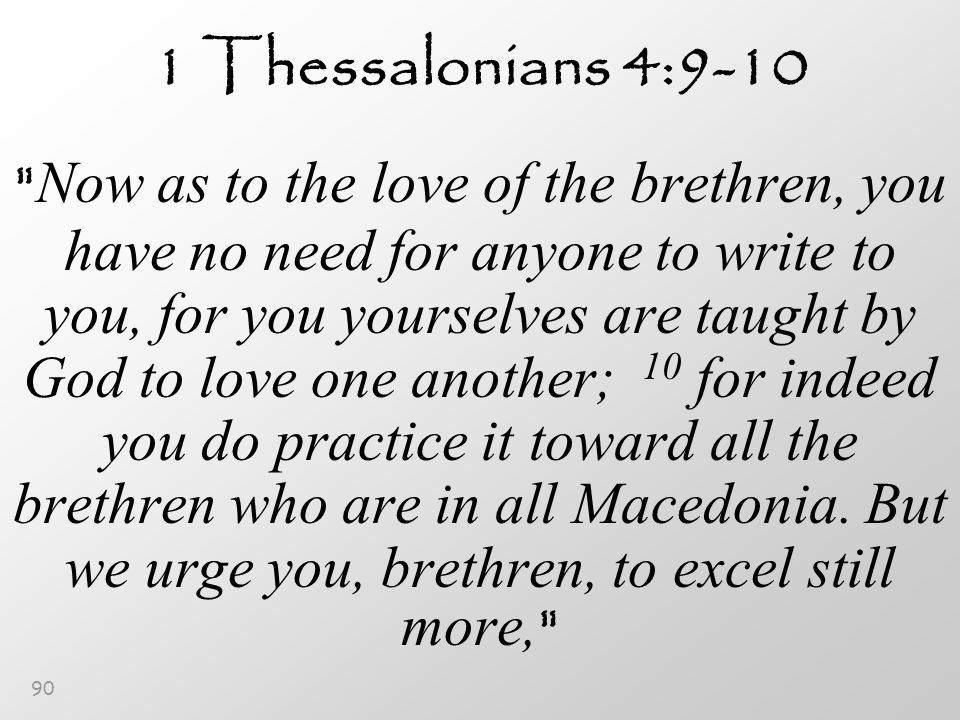90 1 Thessalonians 4:9-10 Now as to the love of the brethren, you have no need for anyone to write to you, for you yourselves are taught by God to love one another; 10 for indeed you do practice it toward all the brethren who are in all Macedonia.