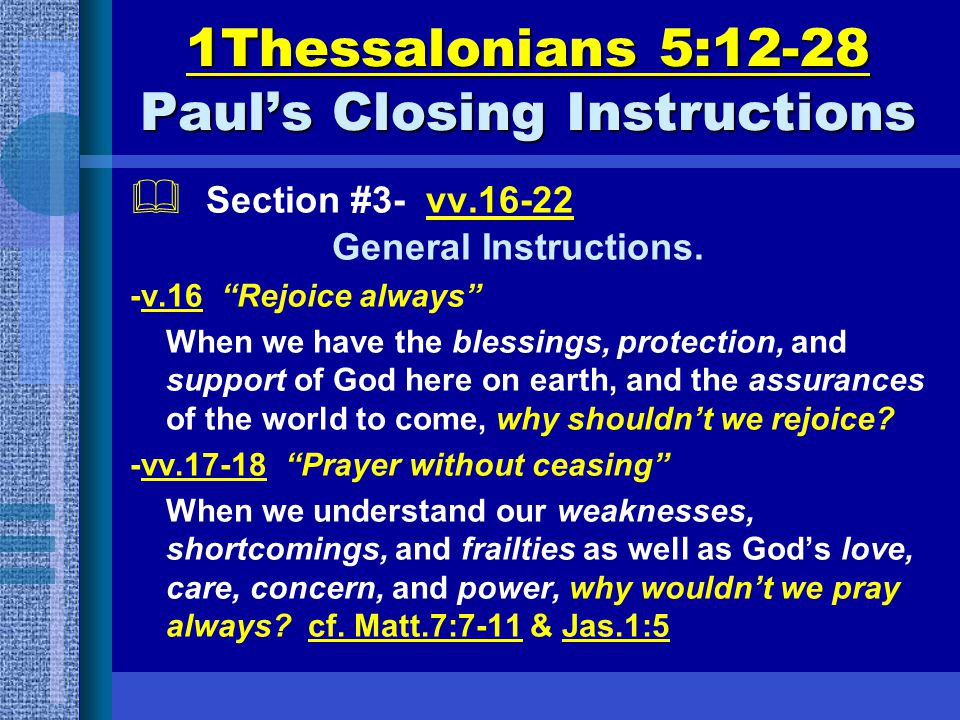 "1Thessalonians 5:12-28 Paul's Closing Instructions  Section #3- vv.16-22 General Instructions. -v.16 ""Rejoice always"" When we have the blessings, pro"