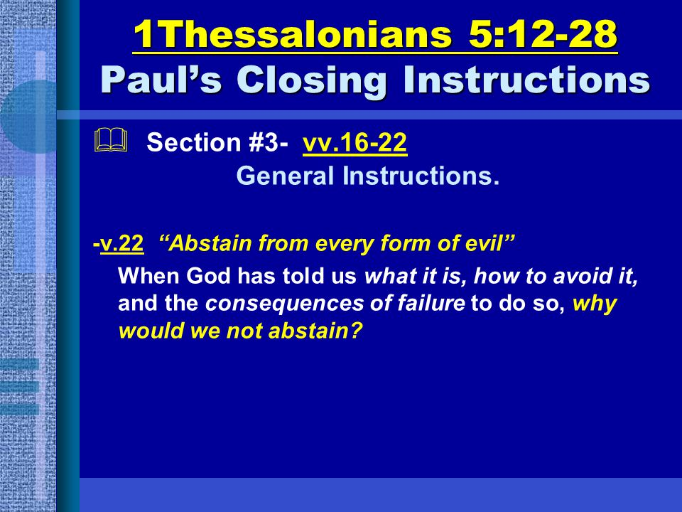 "1Thessalonians 5:12-28 Paul's Closing Instructions  Section #3- vv.16-22 General Instructions. -v.22 ""Abstain from every form of evil"" When God has t"