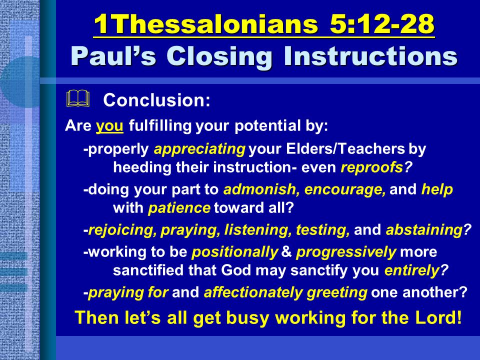 1Thessalonians 5:12-28 Paul's Closing Instructions  Conclusion: Are you fulfilling your potential by: -properly appreciating your Elders/Teachers by heeding their instruction- even reproofs.