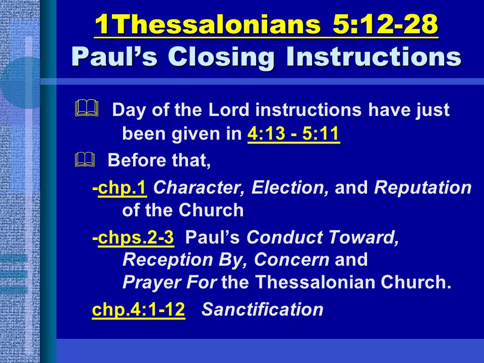 1Thessalonians 5:12-28 Paul's Closing Instructions  Day of the Lord instructions have just been given in 4:13 - 5:11  Before that, -chp.1 Character, Election, and Reputation of the Church -chps.2-3 Paul's Conduct Toward, Reception By, Concern and Prayer For the Thessalonian Church.