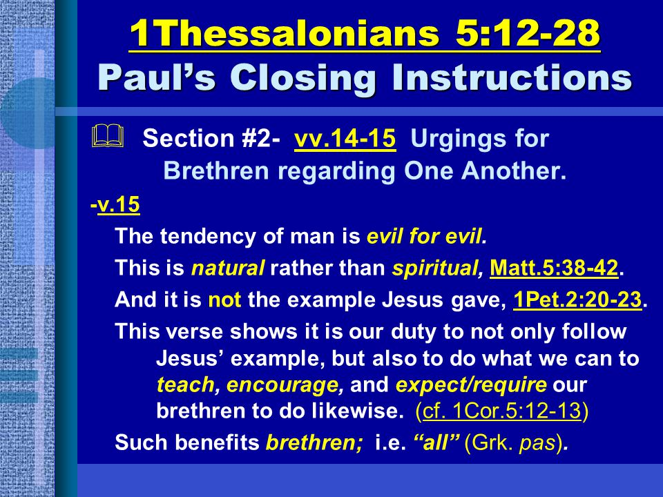 1Thessalonians 5:12-28 Paul's Closing Instructions  Section #2- vv.14-15 Urgings for Brethren regarding One Another. -v.15 The tendency of man is evi