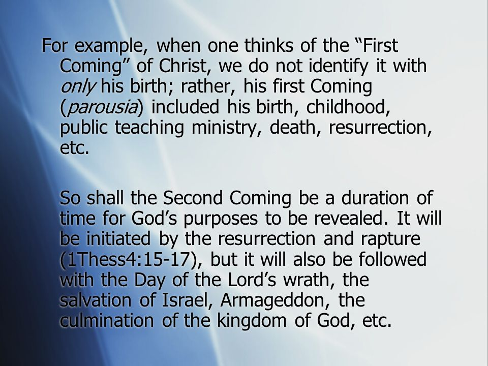 For example, when one thinks of the First Coming of Christ, we do not identify it with only his birth; rather, his first Coming (parousia) included his birth, childhood, public teaching ministry, death, resurrection, etc.