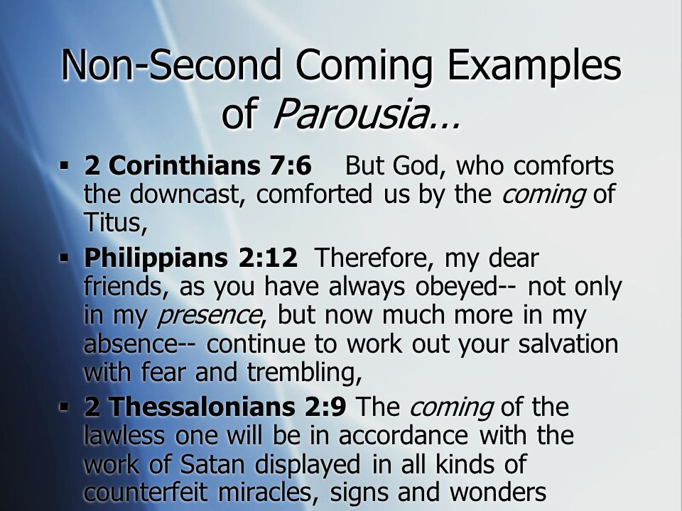 Non-Second Coming Examples of Parousia…  2 Corinthians 7:6 But God, who comforts the downcast, comforted us by the coming of Titus,  Philippians 2:12 Therefore, my dear friends, as you have always obeyed-- not only in my presence, but now much more in my absence-- continue to work out your salvation with fear and trembling,  2 Thessalonians 2:9 The coming of the lawless one will be in accordance with the work of Satan displayed in all kinds of counterfeit miracles, signs and wonders  2 Corinthians 7:6 But God, who comforts the downcast, comforted us by the coming of Titus,  Philippians 2:12 Therefore, my dear friends, as you have always obeyed-- not only in my presence, but now much more in my absence-- continue to work out your salvation with fear and trembling,  2 Thessalonians 2:9 The coming of the lawless one will be in accordance with the work of Satan displayed in all kinds of counterfeit miracles, signs and wonders