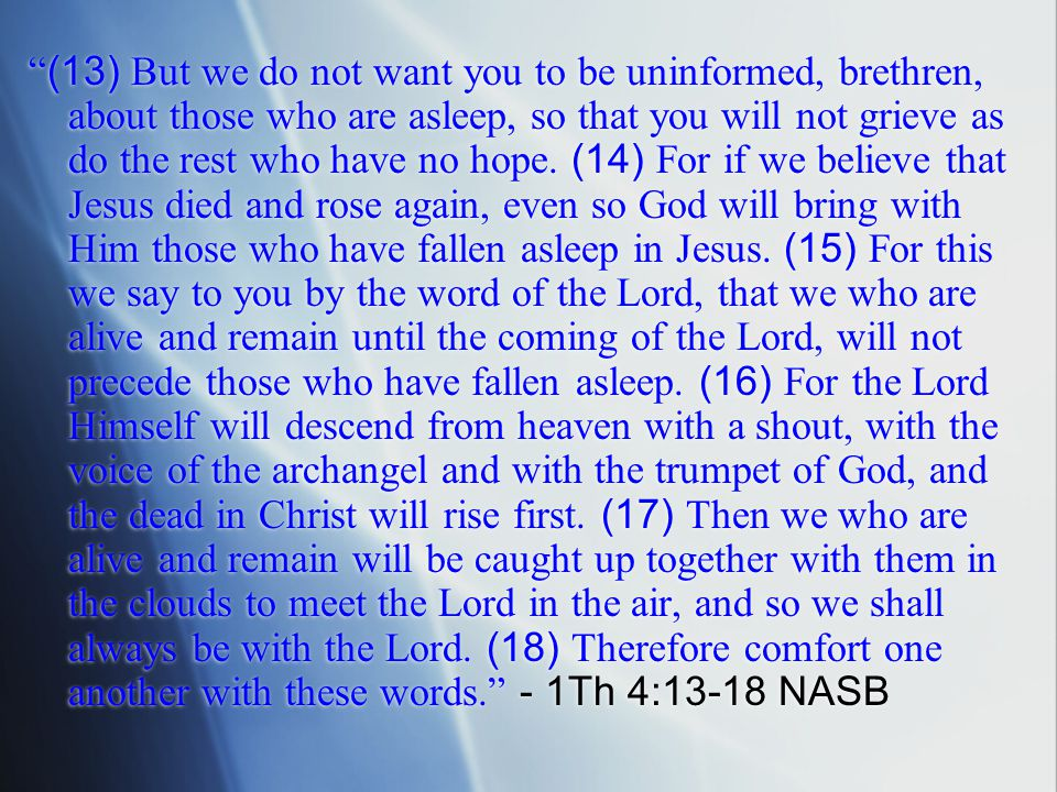 (13) But we do not want you to be uninformed, brethren, about those who are asleep, so that you will not grieve as do the rest who have no hope.