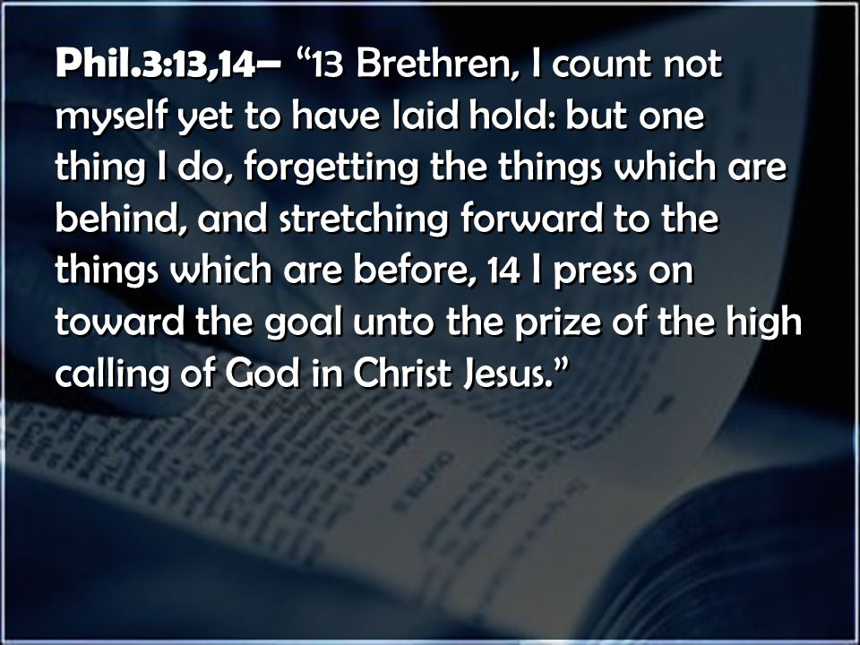 Phil.3:13,14– 13 Brethren, I count not myself yet to have laid hold: but one thing I do, forgetting the things which are behind, and stretching forward to the things which are before, 14 I press on toward the goal unto the prize of the high calling of God in Christ Jesus.