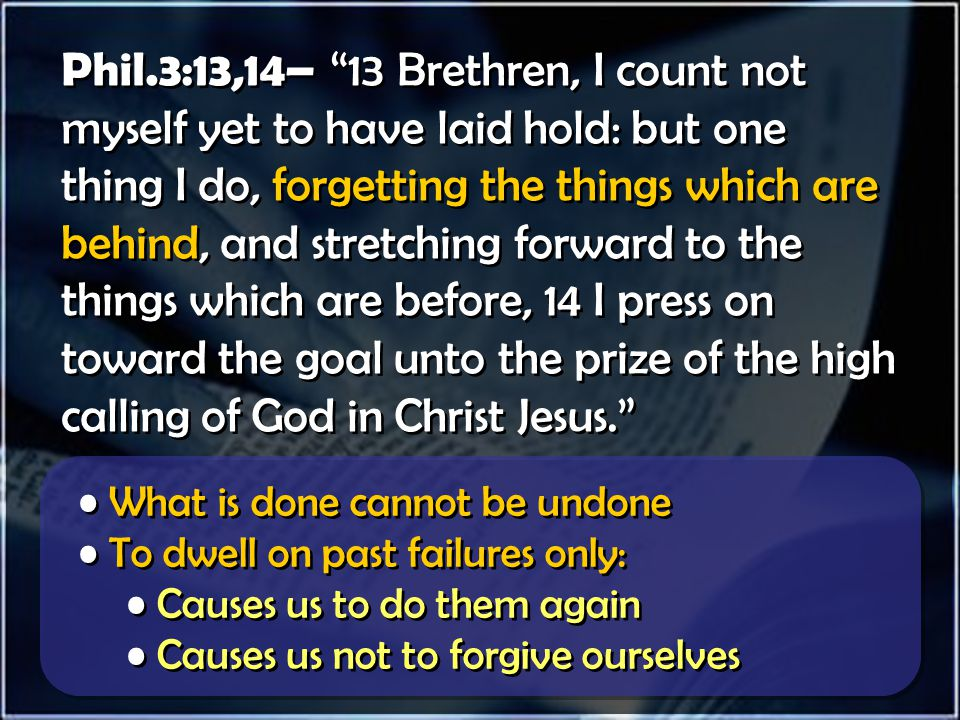 Phil.3:13,14– 13 Brethren, I count not myself yet to have laid hold: but one thing I do, forgetting the things which are behind, and stretching forward to the things which are before, 14 I press on toward the goal unto the prize of the high calling of God in Christ Jesus. Thinking of the past causes us to reach in the wrong direction We should stretch toward: Faithfulness, Growth, Joy, Experience, Hope, etc… Thinking of the past causes us to reach in the wrong direction We should stretch toward: Faithfulness, Growth, Joy, Experience, Hope, etc…