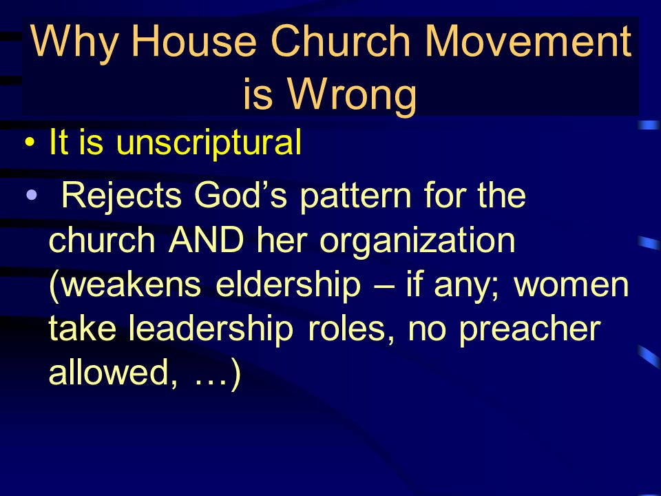 True Gospel Preaching… It is unscriptural Rejects God's pattern for the church AND her organization (weakens eldership – if any; women take leadership roles, no preacher allowed, …) Why House Church Movement is Wrong