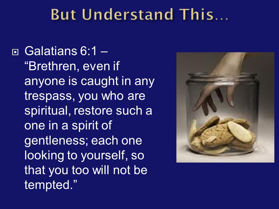  Galatians 6:1 – Brethren, even if anyone is caught in any trespass, you who are spiritual, restore such a one in a spirit of gentleness; each one looking to yourself, so that you too will not be tempted.