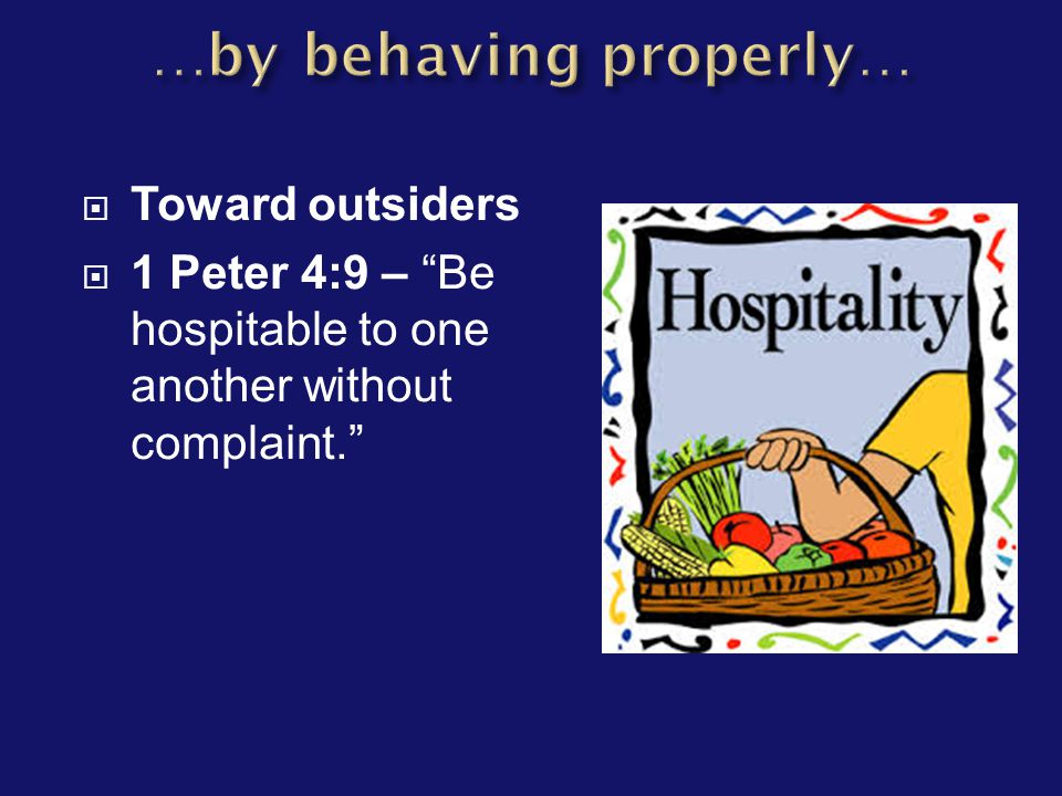  Toward outsiders  1 Peter 4:9 – Be hospitable to one another without complaint.