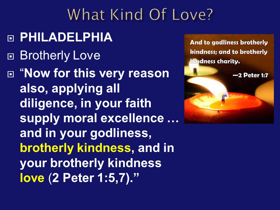  PHILADELPHIA  Brotherly Love  Now for this very reason also, applying all diligence, in your faith supply moral excellence … and in your godliness, brotherly kindness, and in your brotherly kindness love (2 Peter 1:5,7).