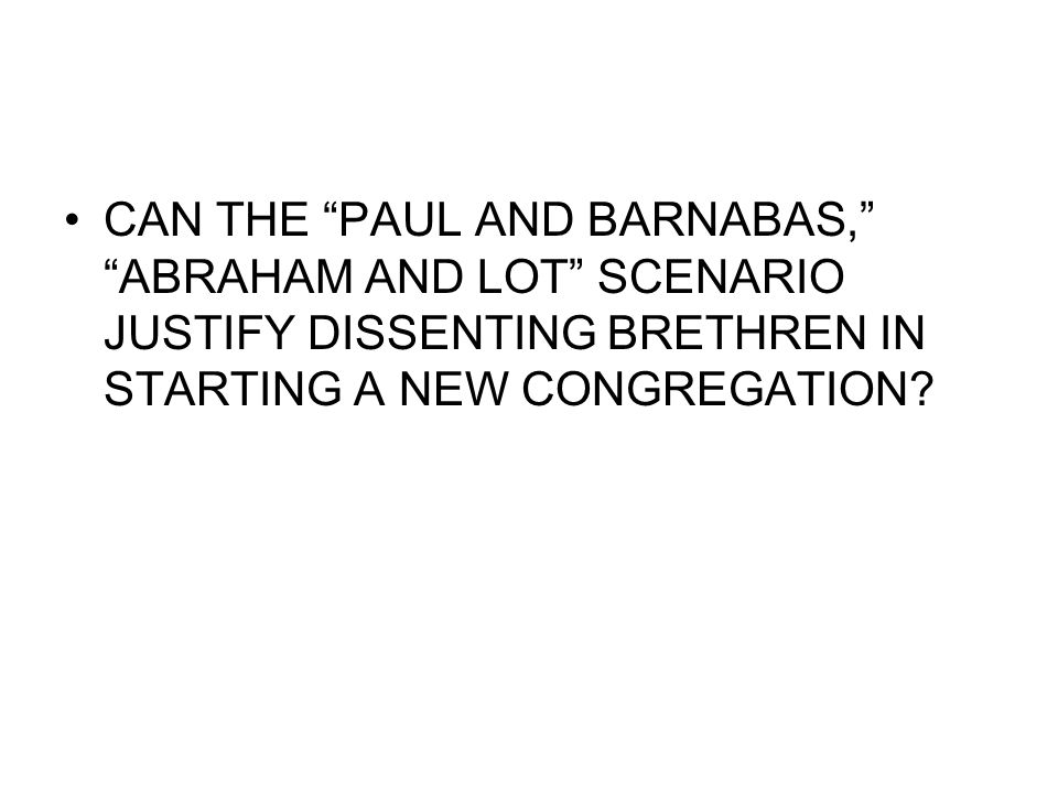 CAN THE PAUL AND BARNABAS, ABRAHAM AND LOT SCENARIO JUSTIFY DISSENTING BRETHREN IN STARTING A NEW CONGREGATION?
