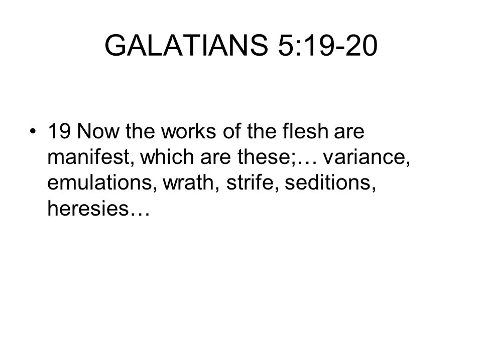 GALATIANS 5:19-20 19 Now the works of the flesh are manifest, which are these;… variance, emulations, wrath, strife, seditions, heresies…