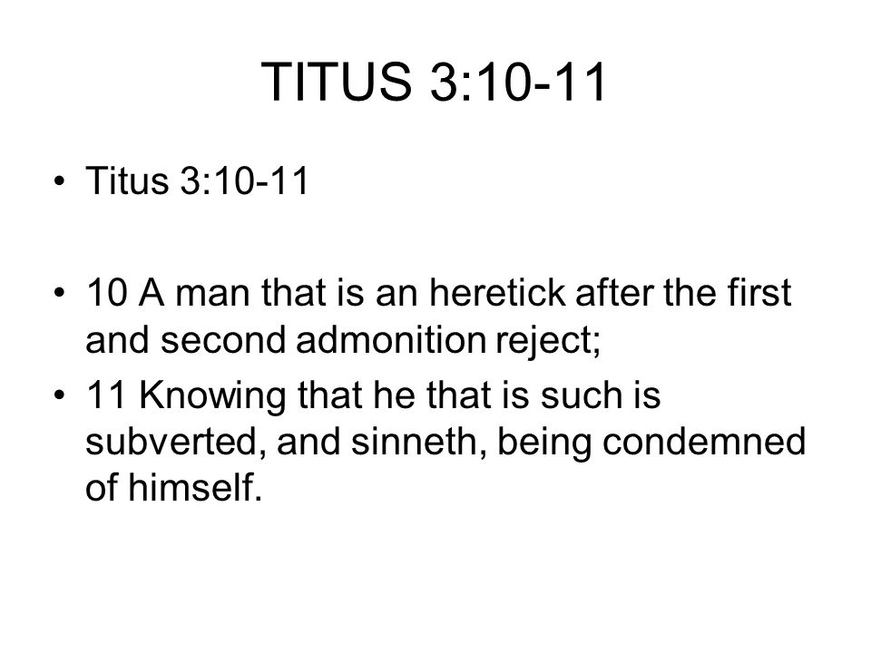 TITUS 3:10-11 Titus 3:10-11 10 A man that is an heretick after the first and second admonition reject; 11 Knowing that he that is such is subverted, and sinneth, being condemned of himself.