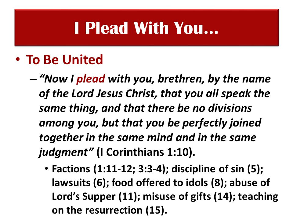 I Plead With You… To Be United – Now I plead with you, brethren, by the name of the Lord Jesus Christ, that you all speak the same thing, and that there be no divisions among you, but that you be perfectly joined together in the same mind and in the same judgment (I Corinthians 1:10).