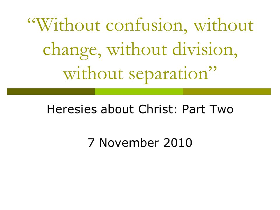Without confusion, without change, without division, without separation Heresies about Christ: Part Two 7 November 2010