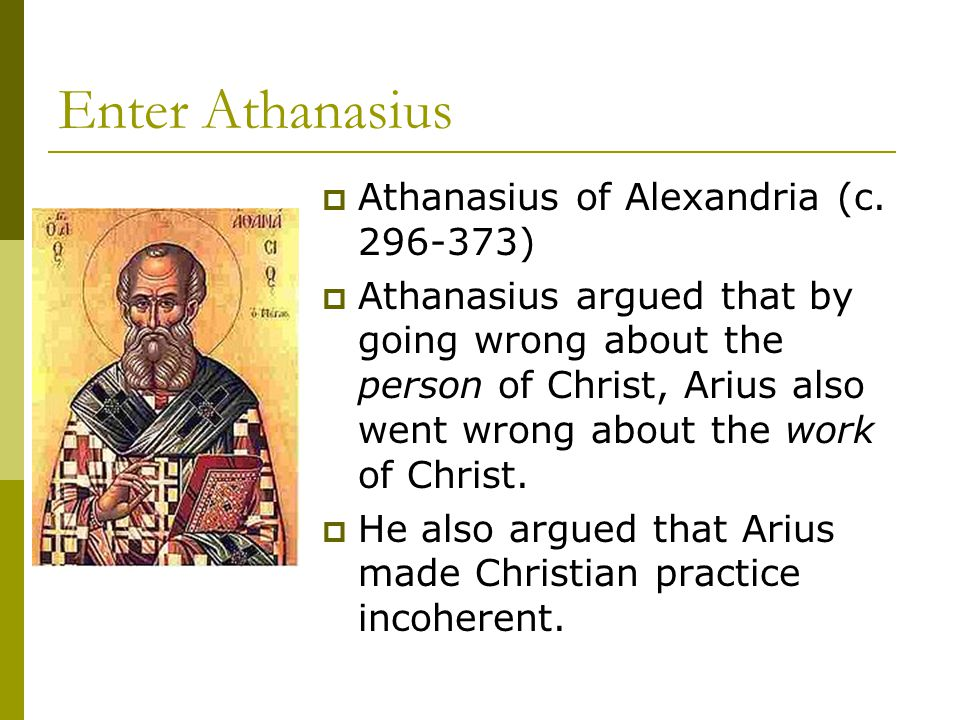 Enter Athanasius  Athanasius of Alexandria (c. 296-373)  Athanasius argued that by going wrong about the person of Christ, Arius also went wrong abo
