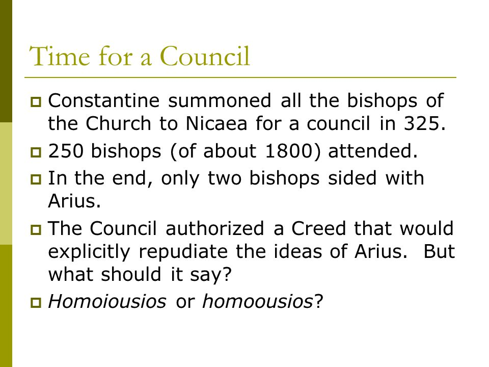 Time for a Council  Constantine summoned all the bishops of the Church to Nicaea for a council in 325.