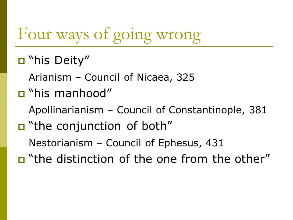 Four ways of going wrong  his Deity Arianism – Council of Nicaea, 325  his manhood Apollinarianism – Council of Constantinople, 381  the conjunction of both Nestorianism – Council of Ephesus, 431  the distinction of the one from the other