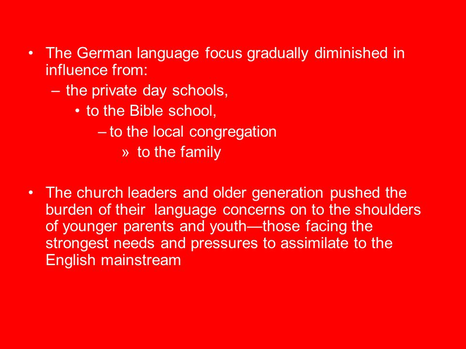 The German language focus gradually diminished in influence from: –the private day schools, to the Bible school, –to the local congregation » to the family The church leaders and older generation pushed the burden of their language concerns on to the shoulders of younger parents and youth—those facing the strongest needs and pressures to assimilate to the English mainstream
