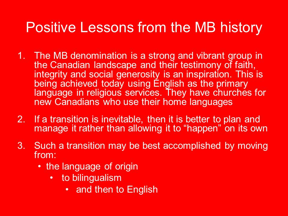 Positive Lessons from the MB history 1.The MB denomination is a strong and vibrant group in the Canadian landscape and their testimony of faith, integrity and social generosity is an inspiration.