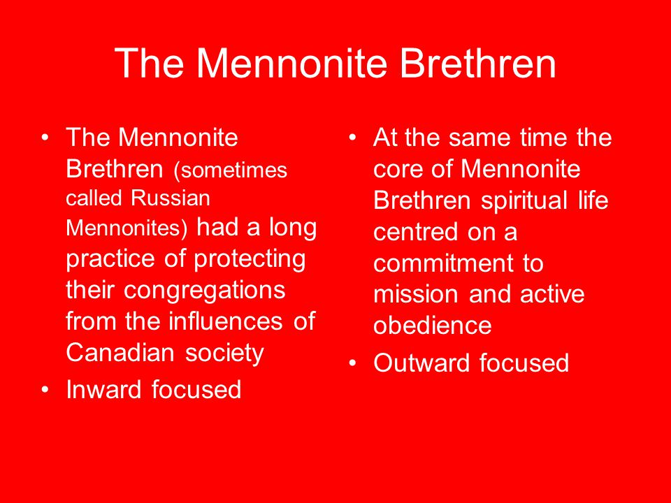 The Mennonite Brethren The Mennonite Brethren (sometimes called Russian Mennonites) had a long practice of protecting their congregations from the influences of Canadian society Inward focused At the same time the core of Mennonite Brethren spiritual life centred on a commitment to mission and active obedience Outward focused